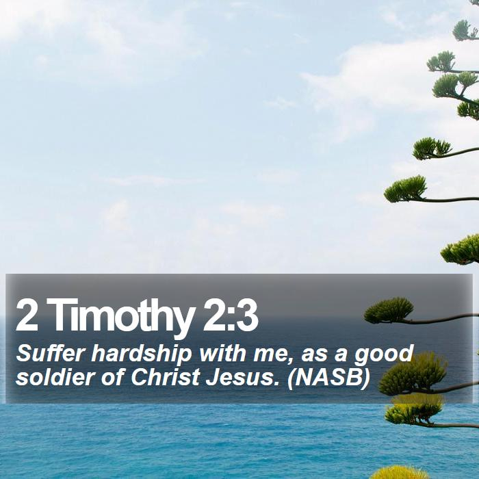 2 Timothy 2:3 - Suffer hardship with me, as a good soldier of Christ Jesus. (NASB)