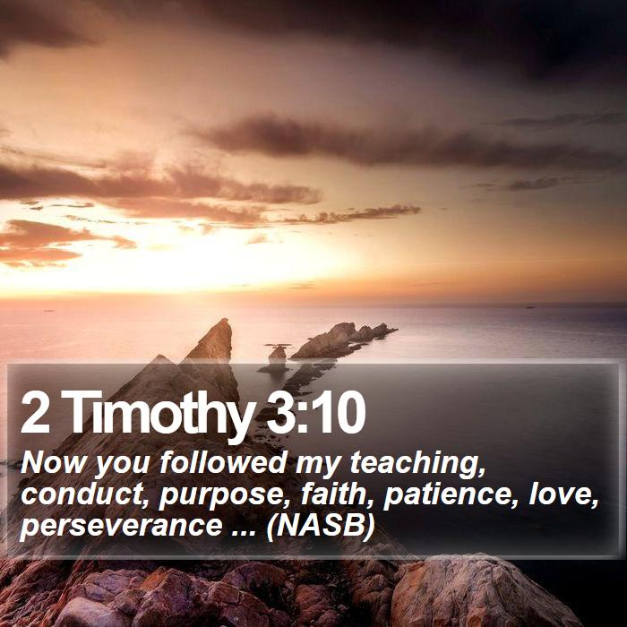 2 Timothy 3:10 - Now you followed my teaching, conduct, purpose, faith, patience, love, perseverance ... (NASB)