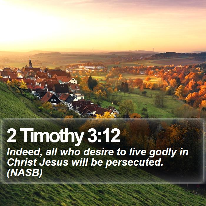 2 Timothy 3:12 - Indeed, all who desire to live godly in Christ Jesus will be persecuted. (NASB)