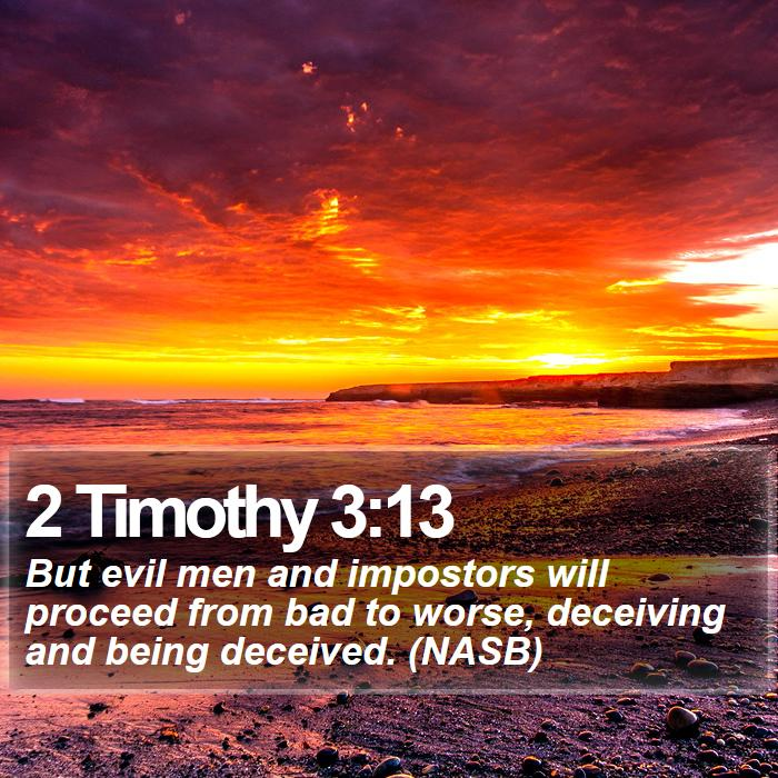 2 Timothy 3:13 - But evil men and impostors will proceed from bad to worse, deceiving and being deceived. (NASB)