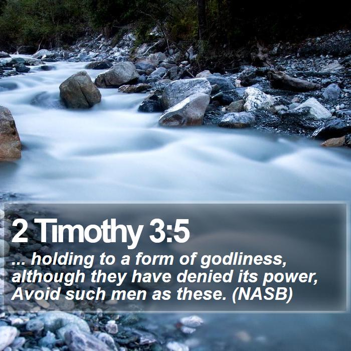 2 Timothy 3:5 - ... holding to a form of godliness, although they have denied its power, Avoid such men as these. (NASB)