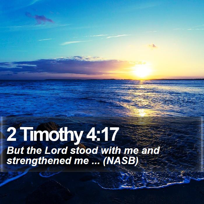 2 Timothy 4:17 - But the Lord stood with me and strengthened me ... (NASB)
