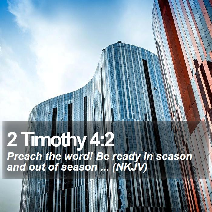 2 Timothy 4:2 - Preach the word! Be ready in season and out of season ... (NKJV)