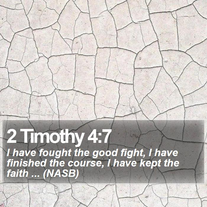 2 Timothy 4:7 - I have fought the good fight, I have finished the course, I have kept the faith ... (NASB)
