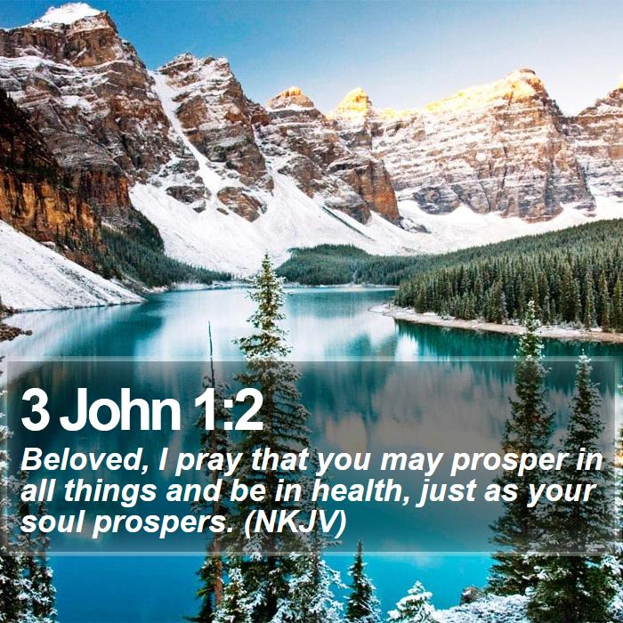3 John 1:2 - Beloved, I pray that you may prosper in all things and be in health, just as your soul prospers. (NKJV)