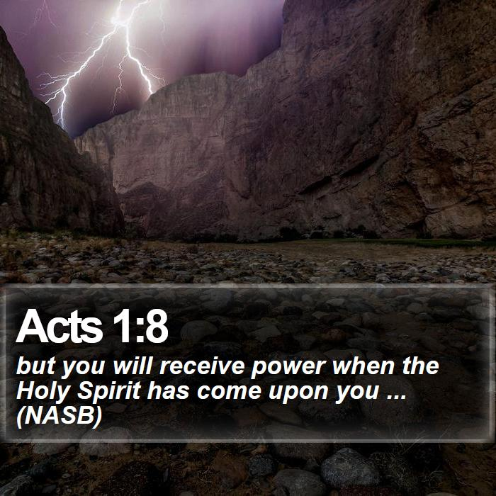 Acts 1:8 - but you will receive power when the Holy Spirit has come upon you ... (NASB)