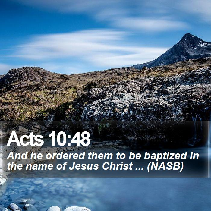 Acts 10:48 - And he ordered them to be baptized in the name of Jesus Christ ... (NASB)