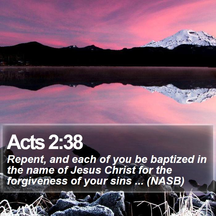 Acts 2:38 - Repent, and each of you be baptized in the name of Jesus Christ for the forgiveness of your sins ... (NASB)