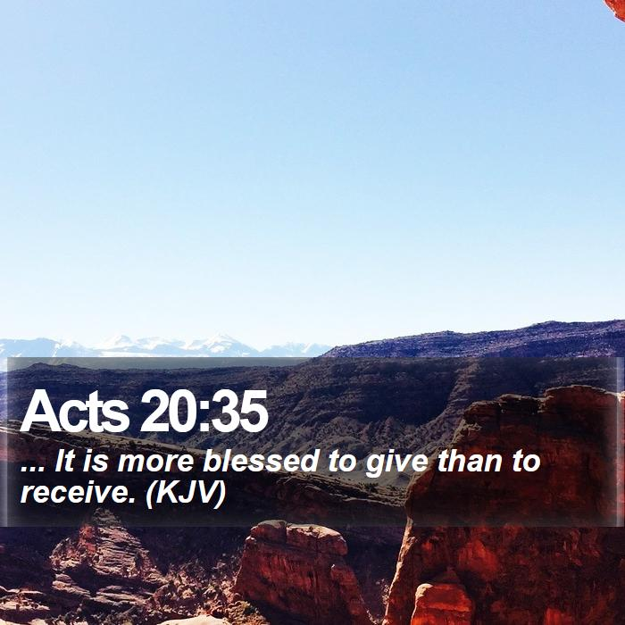 Acts 20:35 - ... It is more blessed to give than to receive. (KJV)