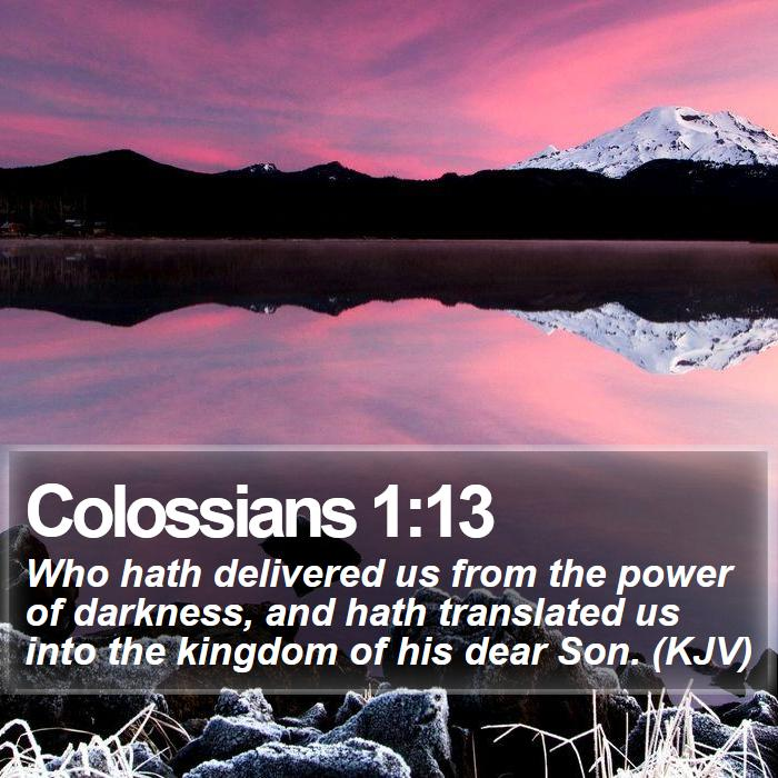 Colossians 1:13 - Who hath delivered us from the power of darkness, and hath translated us into the kingdom of his dear Son. (KJV)