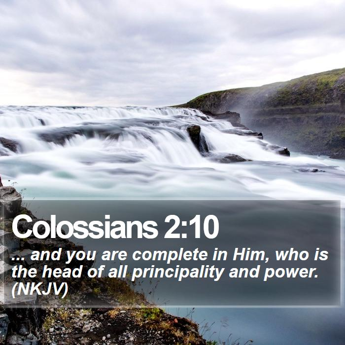 Colossians 2:10 - ... and you are complete in Him, who is the head of all principality and power. (NKJV)