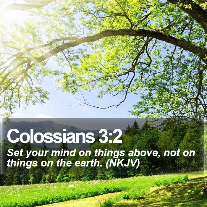 Colossians 3:2 - Set your mind on things above, not on things on the earth. (NKJV)
