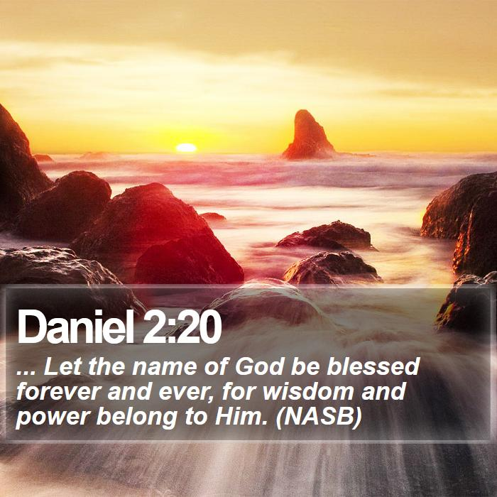 Daniel 2:20 - ... Let the name of God be blessed forever and ever, for wisdom and power belong to Him. (NASB)