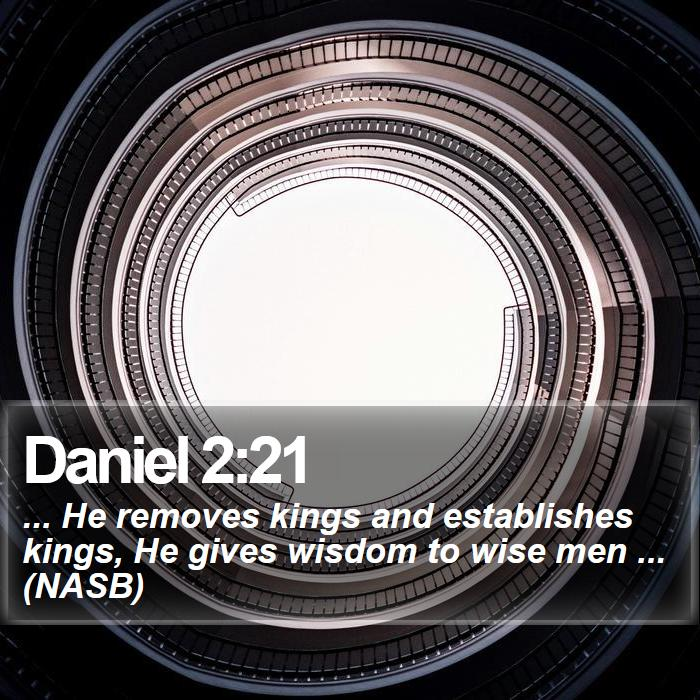 Daniel 2:21 - ... He removes kings and establishes kings, He gives wisdom to wise men ... (NASB)