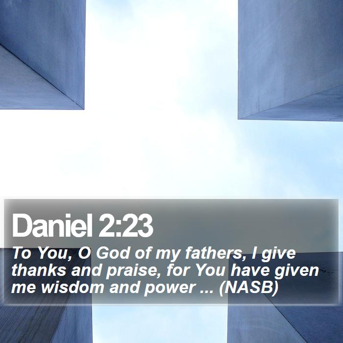 Daniel 2:23 - To You, O God of my fathers, I give thanks and praise, for You have given me wisdom and power ... (NASB)