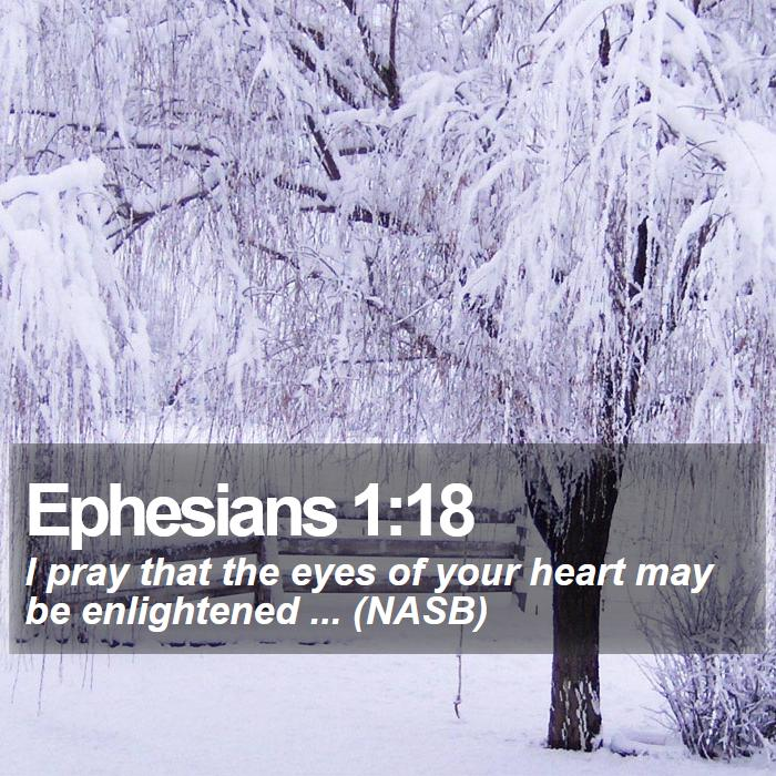 Ephesians 1:18 - I pray that the eyes of your heart may be enlightened ... (NASB)