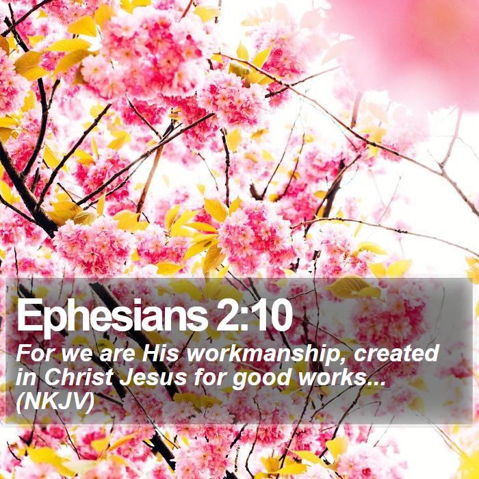 Ephesians 2:10 - For we are His workmanship, created in Christ Jesus for good works... (NKJV)