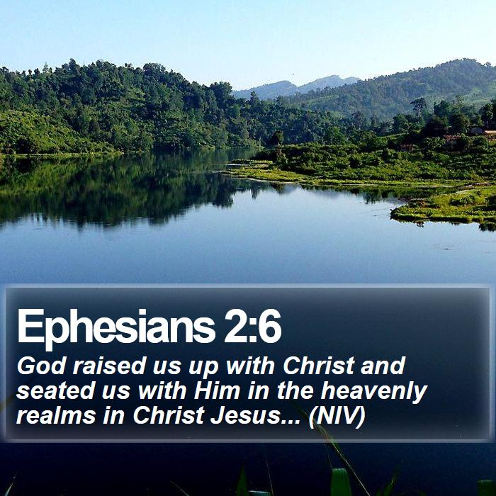 Ephesians 2:6 - God raised us up with Christ and seated us with Him in the heavenly realms in Christ Jesus... (NIV)