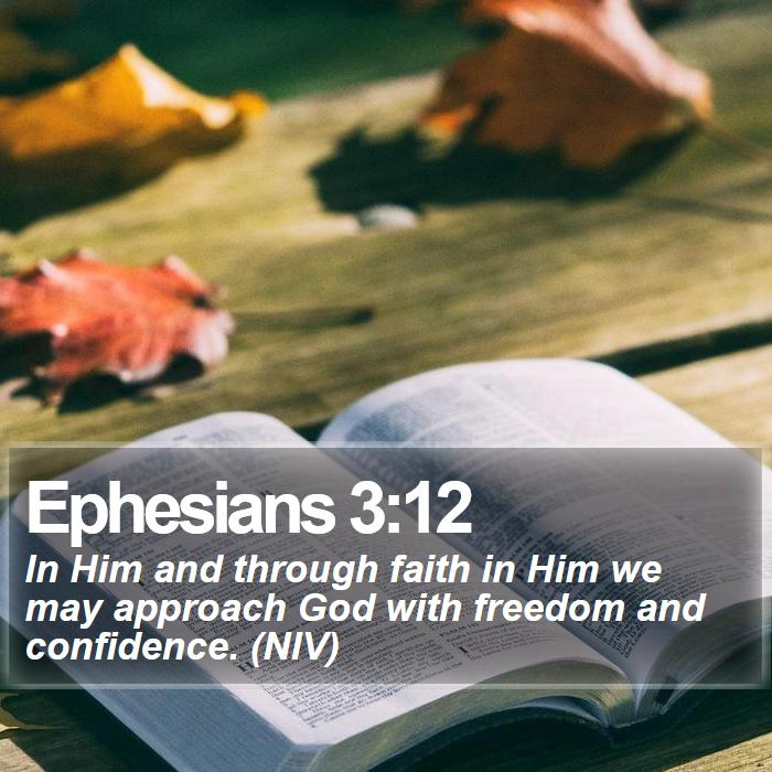 Ephesians 3:12 - In Him and through faith in Him we may approach God with freedom and confidence. (NIV)