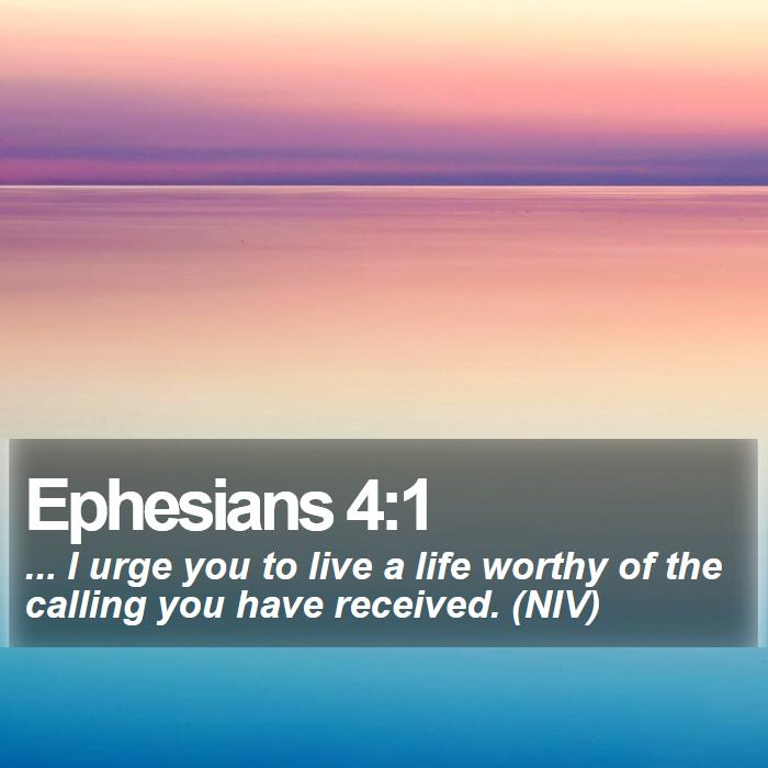 Ephesians 4:1 - ... I urge you to live a life worthy of the calling you have received. (NIV)