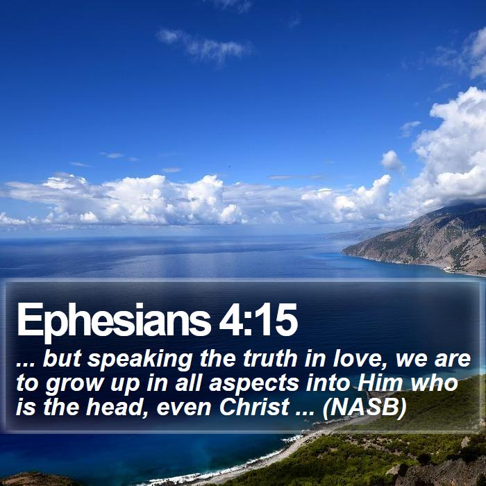 Ephesians 4:15 - ... but speaking the truth in love, we are to grow up in all aspects into Him who is the head, even Christ ... (NASB)