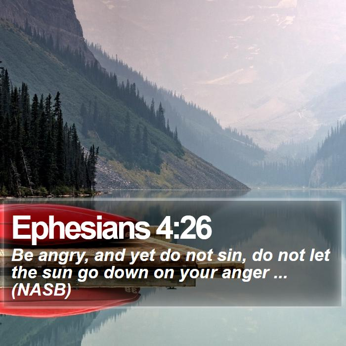 Ephesians 4:26 - Be angry, and yet do not sin, do not let the sun go down on your anger ... (NASB)