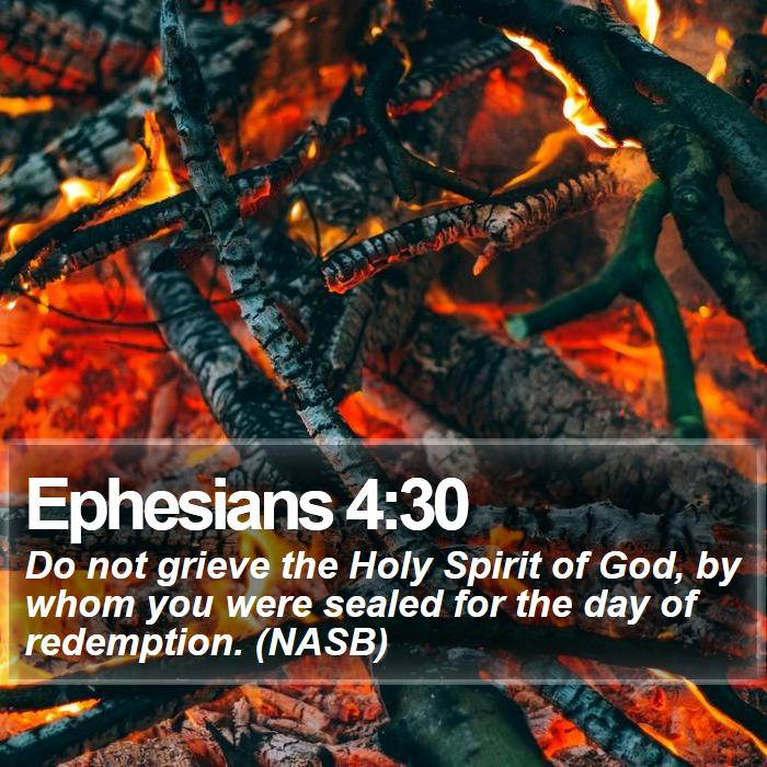 Ephesians 4:30 - Do not grieve the Holy Spirit of God, by whom you were sealed for the day of redemption. (NASB)