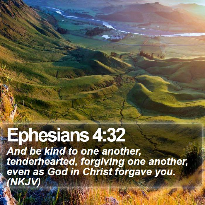 Ephesians 4:32 - And be kind to one another, tenderhearted, forgiving one another, even as God in Christ forgave you. (NKJV)