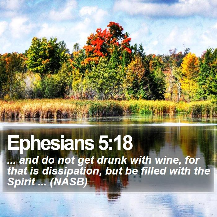 Ephesians 5:18 - ... and do not get drunk with wine, for that is dissipation, but be filled with the Spirit ... (NASB)