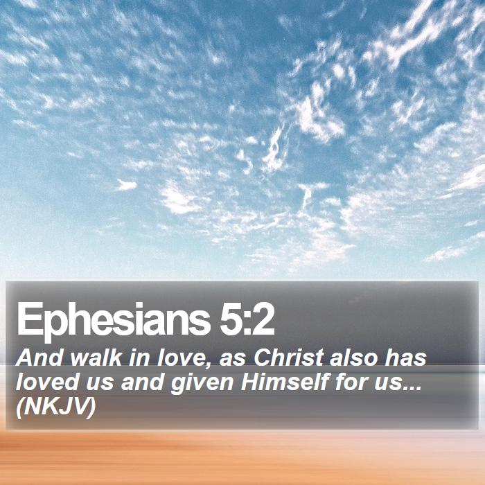 Ephesians 5:2 - And walk in love, as Christ also has loved us and given Himself for us... (NKJV)