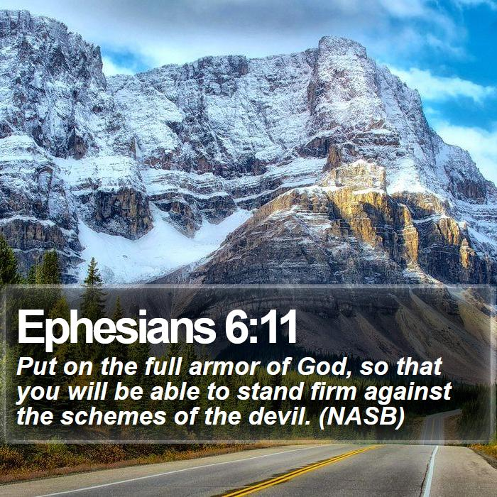 Ephesians 6:11 - Put on the full armor of God, so that you will be able to stand firm against the schemes of the devil. (NASB)