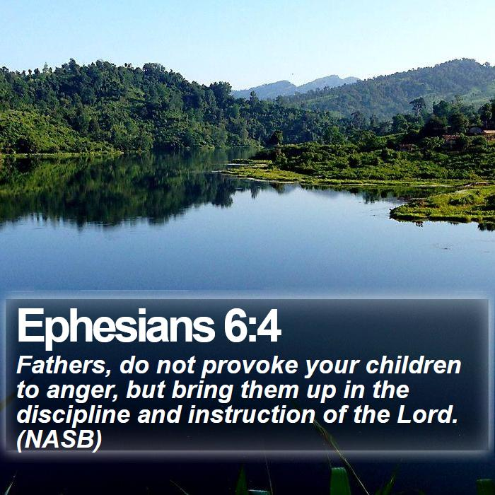 Ephesians 6:4 - Fathers, do not provoke your children to anger, but bring them up in the discipline and instruction of the Lord. (NASB)