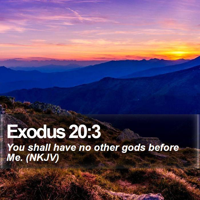 Exodus 20:3 - You shall have no other gods before Me. (NKJV)