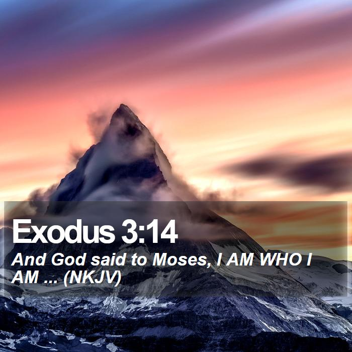 Exodus 3:14 - And God said to Moses, I AM WHO I AM ... (NKJV)