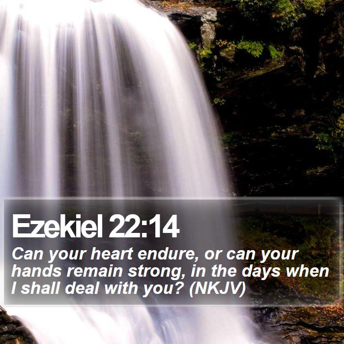 Ezekiel 22:14 - Can your heart endure, or can your hands remain strong, in the days when I shall deal with you? (NKJV)
