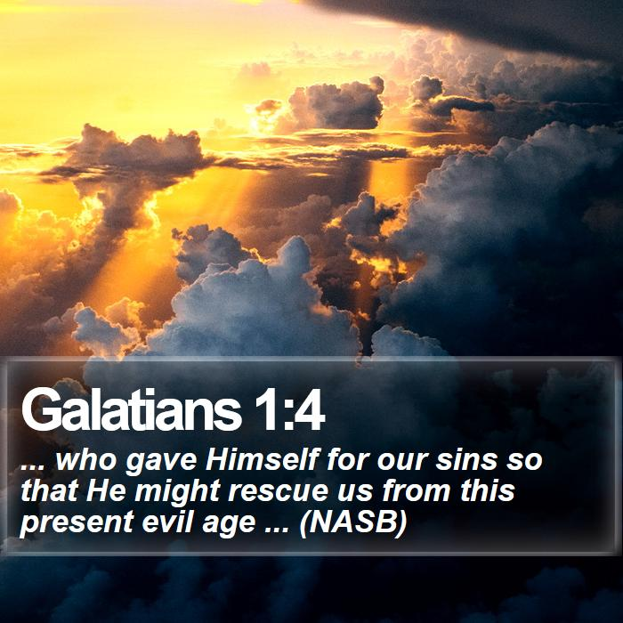 Galatians 1:4 - ... who gave Himself for our sins so that He might rescue us from this present evil age ... (NASB)