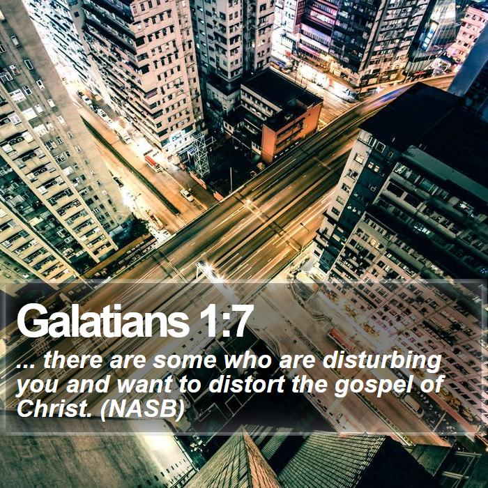 Galatians 1:7 - ... there are some who are disturbing you and want to distort the gospel of Christ. (NASB)
