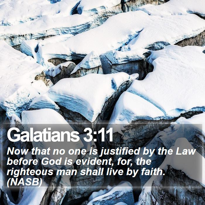Galatians 3:11 - Now that no one is justified by the Law before God is evident, for, the righteous man shall live by faith. (NASB)