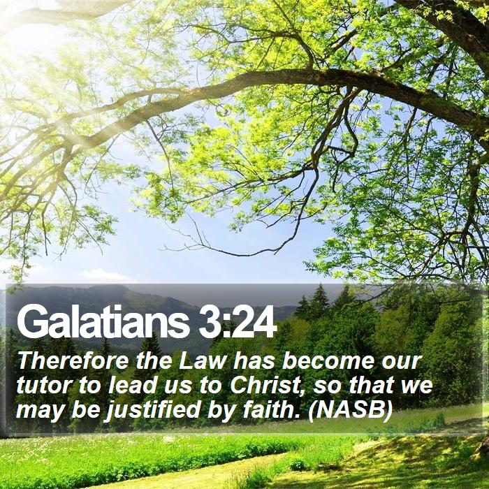 Galatians 3:24 - Therefore the Law has become our tutor to lead us to Christ, so that we may be justified by faith. (NASB)