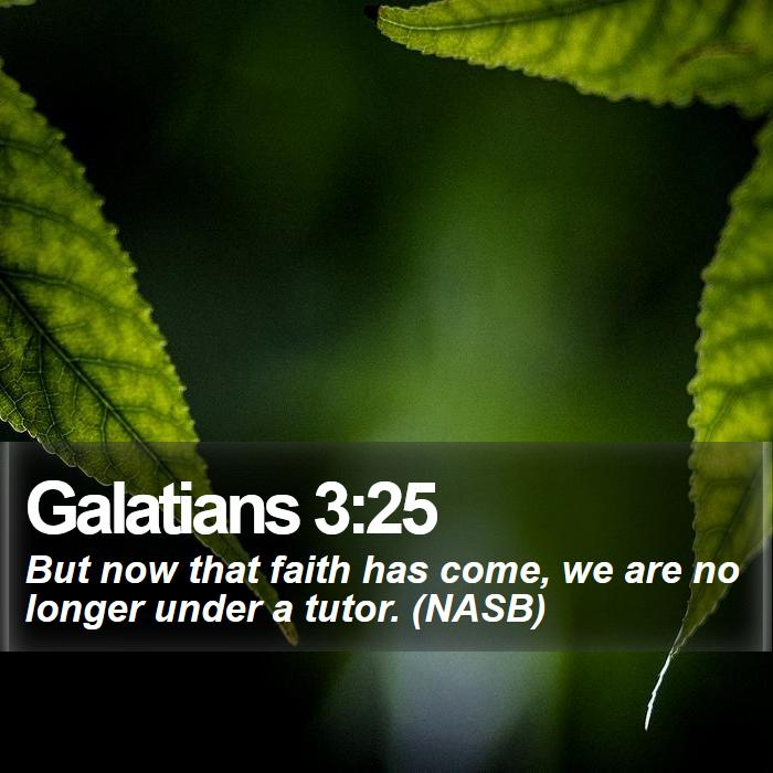 Galatians 3:25 - But now that faith has come, we are no longer under a tutor. (NASB)