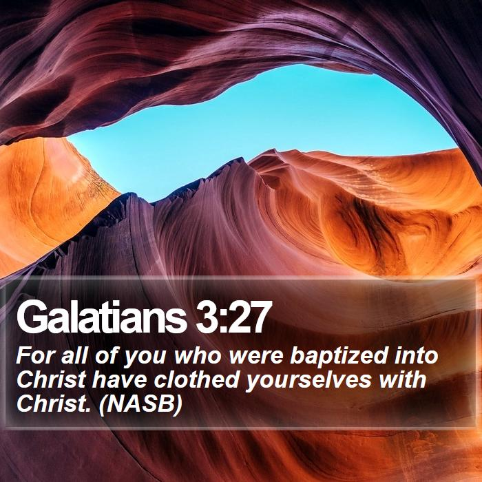 Galatians 3:27 - For all of you who were baptized into Christ have clothed yourselves with Christ. (NASB)