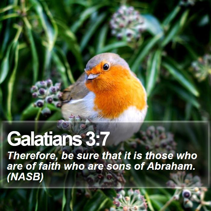 Galatians 3:7 - Therefore, be sure that it is those who are of faith who are sons of Abraham. (NASB)