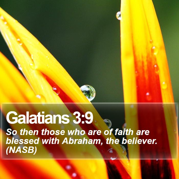 Galatians 3:9 - So then those who are of faith are blessed with Abraham, the believer. (NASB)