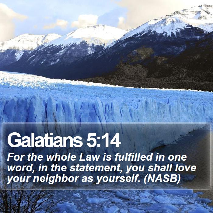Galatians 5:14 - For the whole Law is fulfilled in one word, in the statement, you shall love your neighbor as yourself. (NASB)