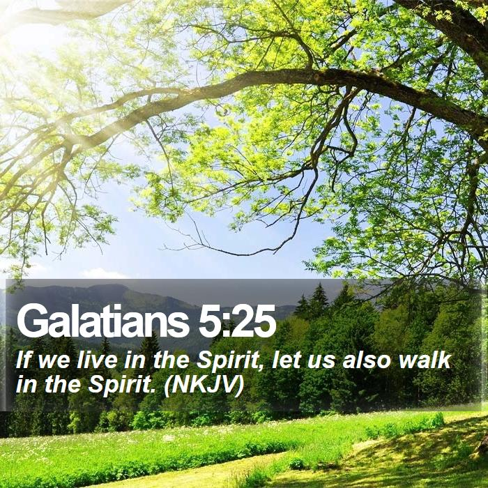 Galatians 5:25 - If we live in the Spirit, let us also walk in the Spirit. (NKJV)