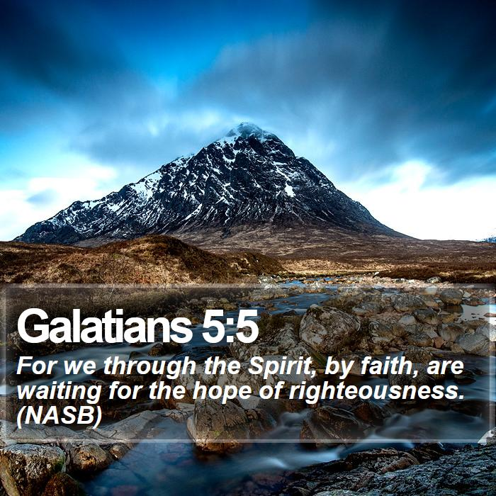 Galatians 5:5 - For we through the Spirit, by faith, are waiting for the hope of righteousness. (NASB)