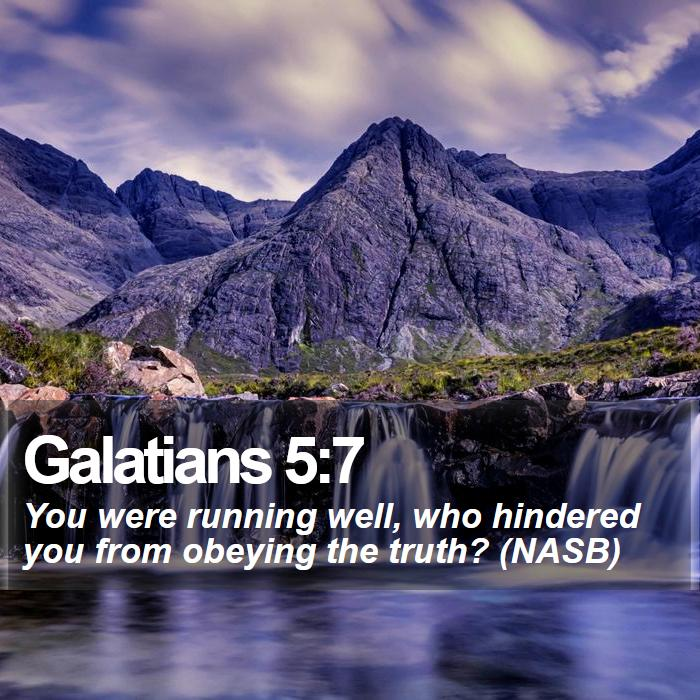 Galatians 5:7 - You were running well, who hindered you from obeying the truth? (NASB)
