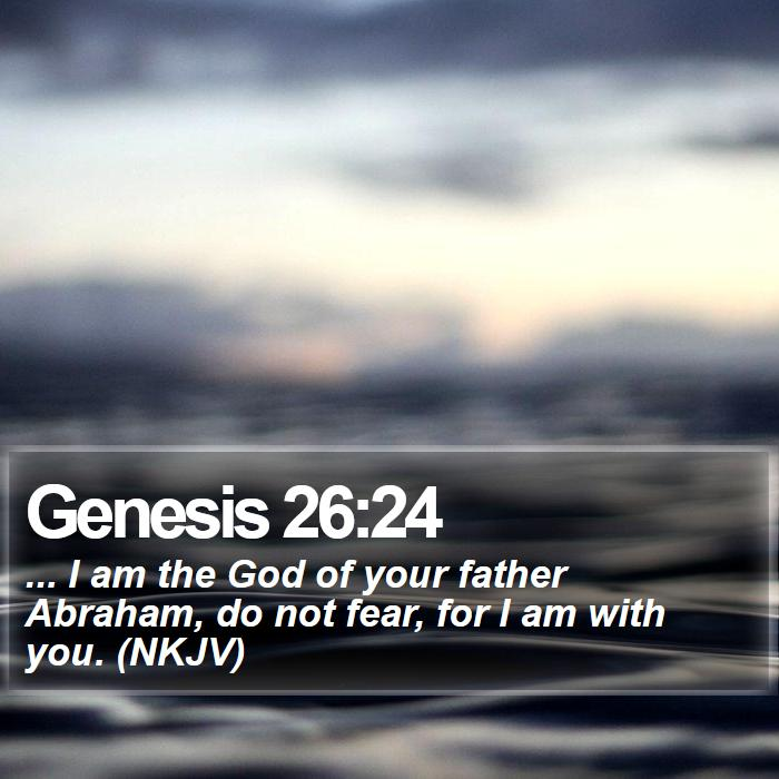 Genesis 26:24 - ... I am the God of your father Abraham, do not fear, for I am with you. (NKJV)