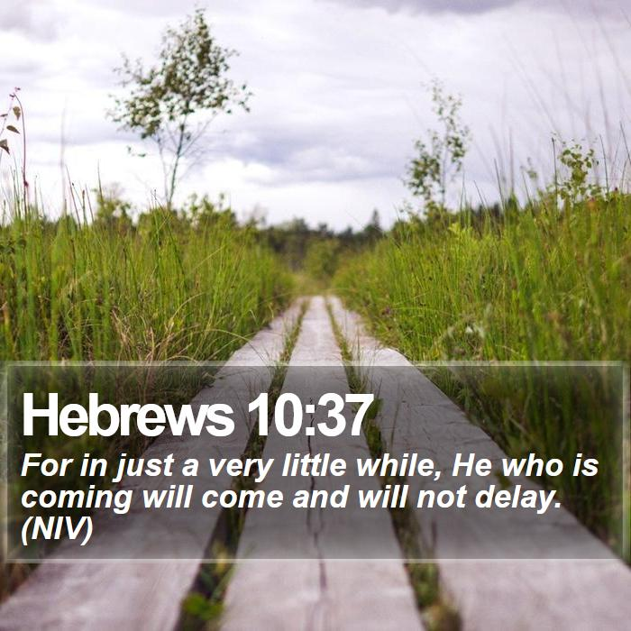 Hebrews 10:37 - For in just a very little while, He who is coming will come and will not delay. (NIV)