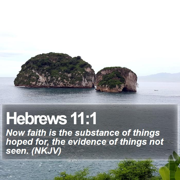 Hebrews 11:1 - Now faith is the substance of things hoped for, the evidence of things not seen. (NKJV)